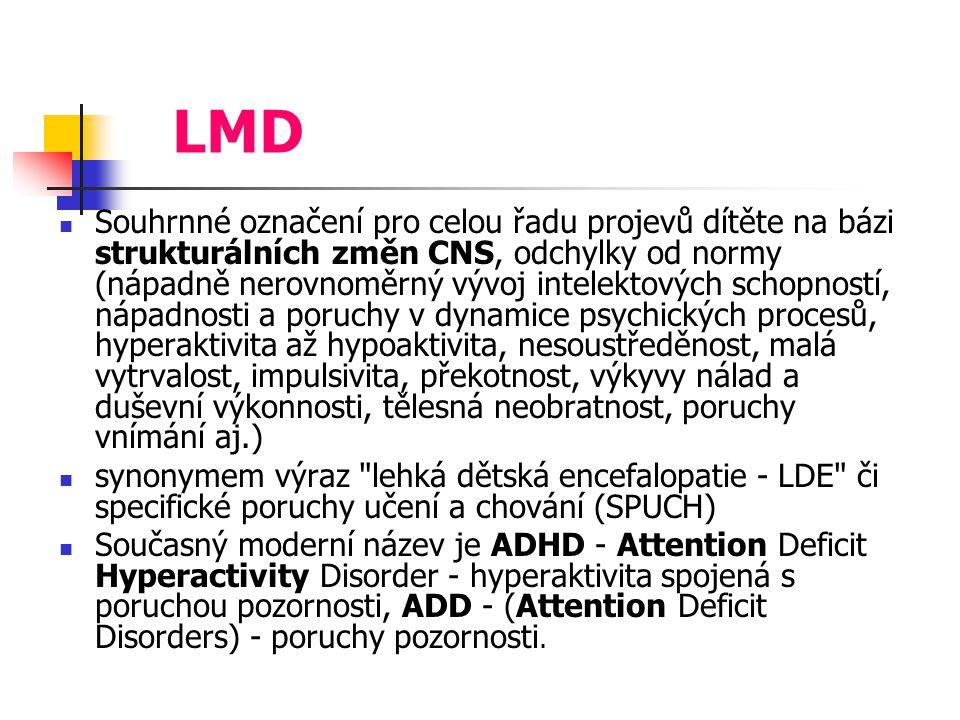 LMD Souhrnné označení pro celou řadu projevů dítěte na bázi strukturálních změn CNS, odchylky od normy (nápadně nerovnoměrný vývoj intelektových schopností, nápadnosti a poruchy v dynamice psychických procesů, hyperaktivita až hypoaktivita, nesoustředěnost, malá vytrvalost, impulsivita, překotnost, výkyvy nálad a duševní výkonnosti, tělesná neobratnost, poruchy vnímání aj.) synonymem výraz lehká dětská encefalopatie - LDE či specifické poruchy učení a chování (SPUCH) Současný moderní název je ADHD - Attention Deficit Hyperactivity Disorder - hyperaktivita spojená s poruchou pozornosti, ADD - (Attention Deficit Disorders) - poruchy pozornosti.