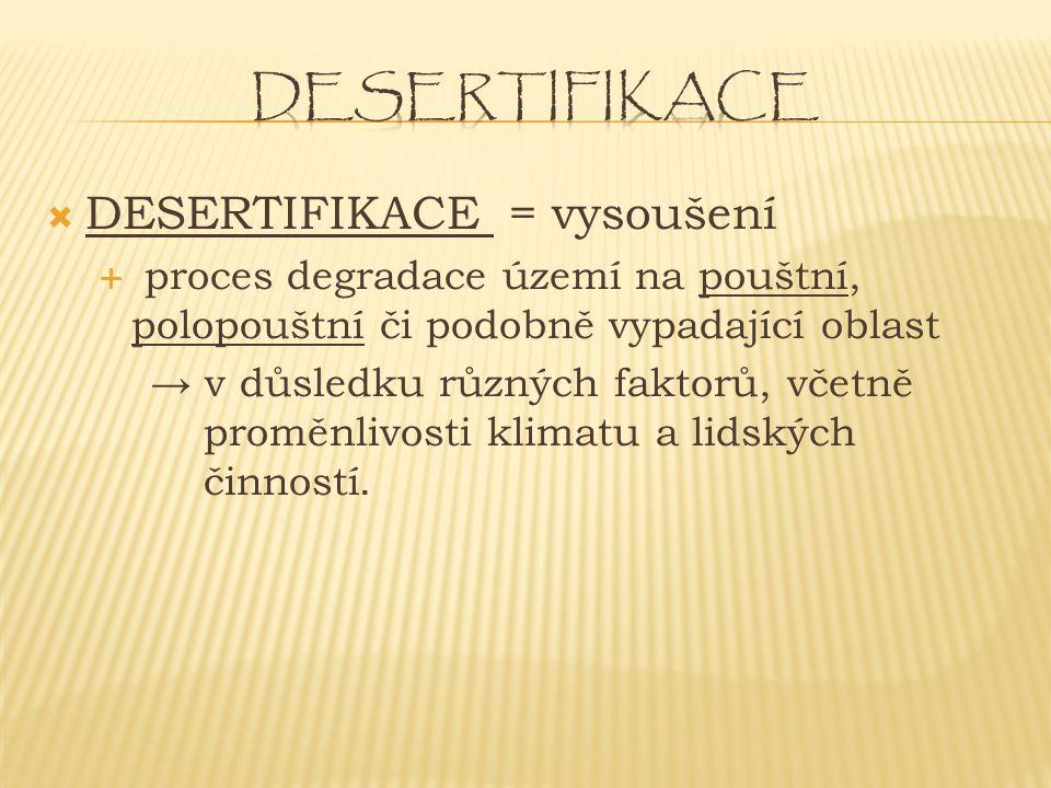  DESERTIFIKACE = vysoušení  proces degradace území na pouštní, polopouštní či podobně vypadající oblast → v důsledku různých faktorů, včetně proměnlivosti klimatu a lidských činností.