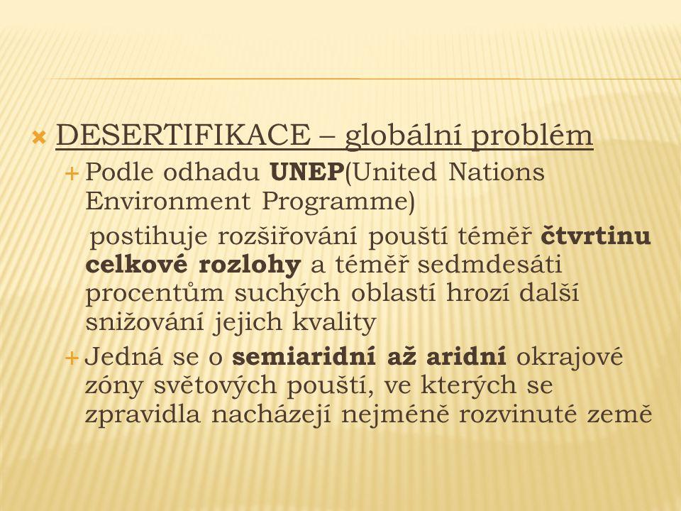  DESERTIFIKACE – globální problém  Podle odhadu UNEP (United Nations Environment Programme) postihuje rozšiřování pouští téměř čtvrtinu celkové rozl