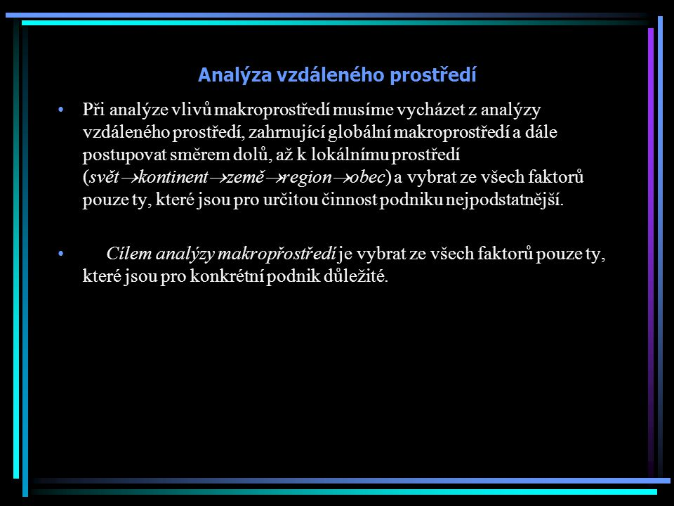 Analýza vzdáleného prostředí Při analýze vlivů makroprostředí musíme vycházet z analýzy vzdáleného prostředí, zahrnující globální makroprostředí a dál