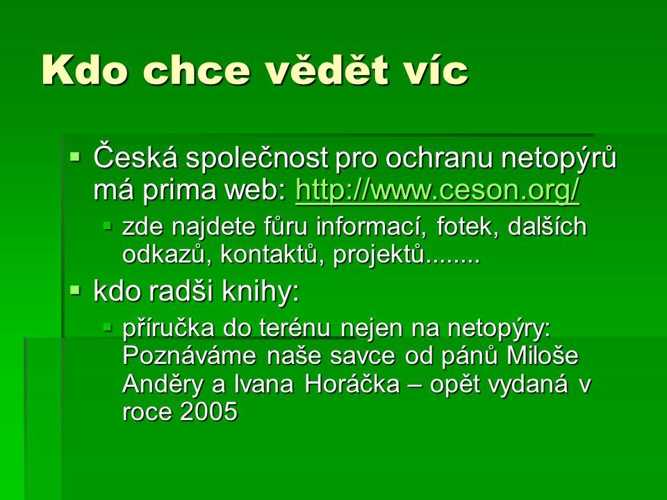 Kdo chce vědět víc  Česká společnost pro ochranu netopýrů má prima web: http://www.ceson.org/ http://www.ceson.org/  zde najdete fůru informací, fotek, dalších odkazů, kontaktů, projektů........