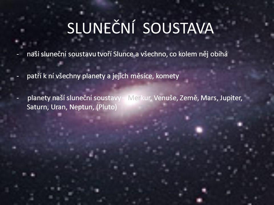 SLUNCE - Slunce je 110x větší než Země - Slunce je hvězda - obrovská koule žhavého plynu, která vydává spoustu světla a tepla – 5 500 ̊C - probíhají zde erupce - leží ve středu sluneční soustavy, vše kolem něj obíhá