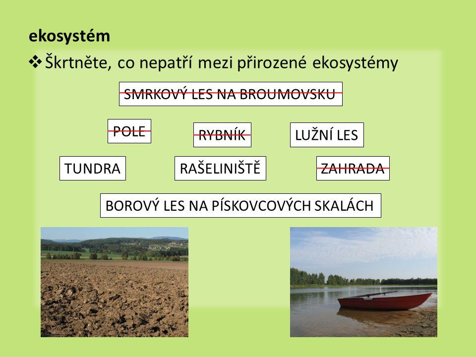 ekosystém  Škrtněte, co nepatří mezi přirozené ekosystémy SMRKOVÝ LES NA BROUMOVSKU POLE RYBNÍKLUŽNÍ LES ZAHRADATUNDRARAŠELINIŠTĚ BOROVÝ LES NA PÍSKO