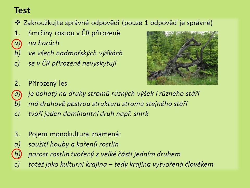 Test  Zakroužkujte správné odpovědi (pouze 1 odpověď je správně) 1.Smrčiny rostou v ČR přirozeně a)na horách b)ve všech nadmořských výškách c)se v ČR