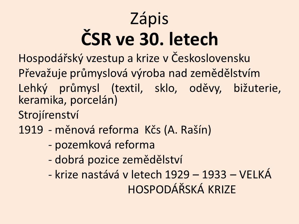 Zápis ČSR ve 30. letech Hospodářský vzestup a krize v Československu Převažuje průmyslová výroba nad zemědělstvím Lehký průmysl (textil, sklo, oděvy,