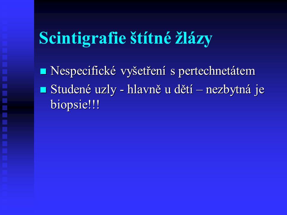 Scintigrafie štítné žlázy Nespecifické vyšetření s pertechnetátem Nespecifické vyšetření s pertechnetátem Studené uzly - hlavně u dětí – nezbytná je b