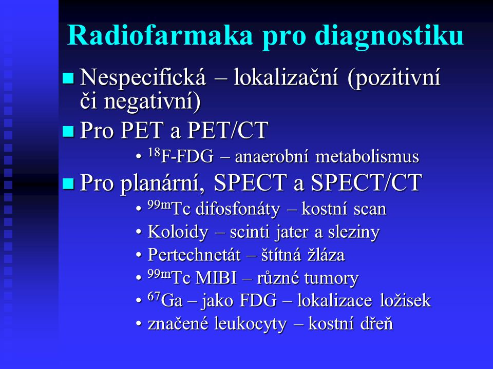 Radiofarmaka pro diagnostiku Specifická - určité typy nádorů Specifická - určité typy nádorů Pro PET nebo PET/CT Pro PET nebo PET/CT  Nejsou komerčně dostupná Pro planární, SPECT a SPECT/CT Pro planární, SPECT a SPECT/CT  123 I-MIBG - neuroendokrinní tumory  131 I - folikulární karcinom štítné žlázy  111 In - Octreotid - somatostatinové receptory  monoklonální protilátky značené 123/131 I, 111 In, 99m Tc