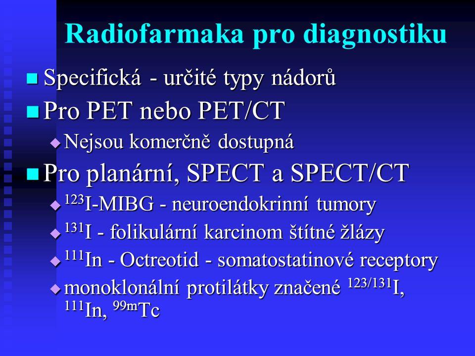 Radiofarmaka pro diagnostiku Specifická - určité typy nádorů Specifická - určité typy nádorů Pro PET nebo PET/CT Pro PET nebo PET/CT  Nejsou komerčně