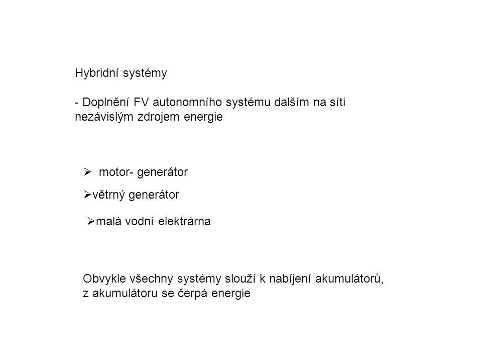 Hybridní systémy - Doplnění FV autonomního systému dalším na síti nezávislým zdrojem energie  motor- generátor  větrný generátor  malá vodní elektrárna Obvykle všechny systémy slouží k nabíjení akumulátorů, z akumulátoru se čerpá energie