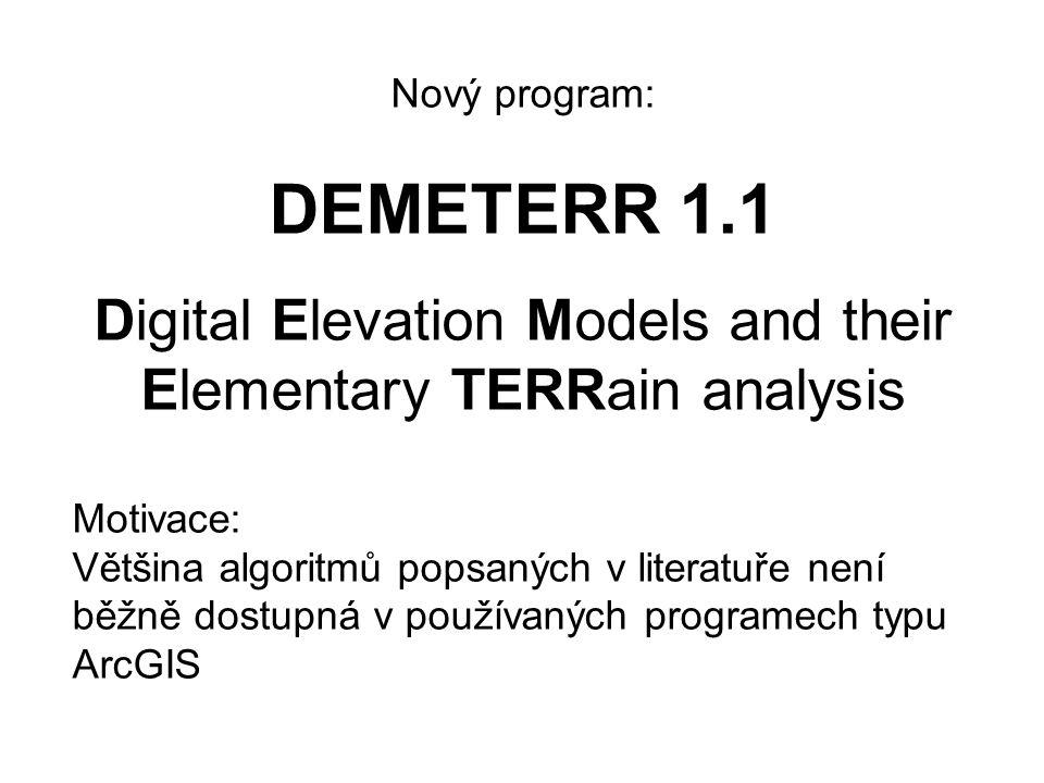 Nový program: DEMETERR 1.1 Digital Elevation Models and their Elementary TERRain analysis Motivace: Většina algoritmů popsaných v literatuře není běžně dostupná v používaných programech typu ArcGIS