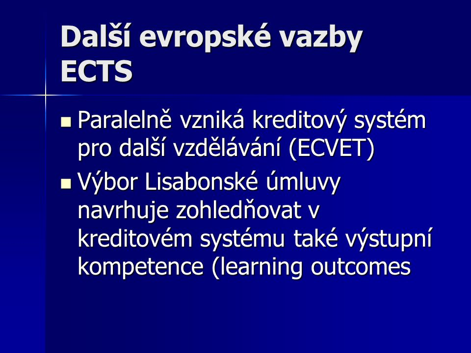 Další evropské vazby ECTS Paralelně vzniká kreditový systém pro další vzdělávání (ECVET) Paralelně vzniká kreditový systém pro další vzdělávání (ECVET) Výbor Lisabonské úmluvy navrhuje zohledňovat v kreditovém systému také výstupní kompetence (learning outcomes Výbor Lisabonské úmluvy navrhuje zohledňovat v kreditovém systému také výstupní kompetence (learning outcomes