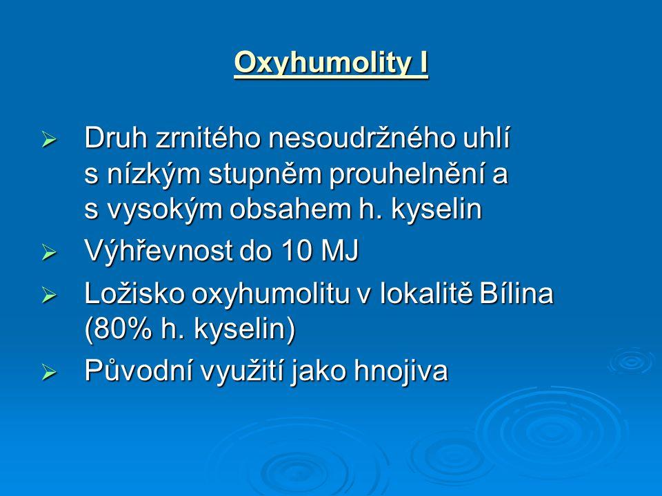 Oxyhumolity I  Druh zrnitého nesoudržného uhlí s nízkým stupněm prouhelnění a s vysokým obsahem h. kyselin  Výhřevnost do 10 MJ  Ložisko oxyhumolit