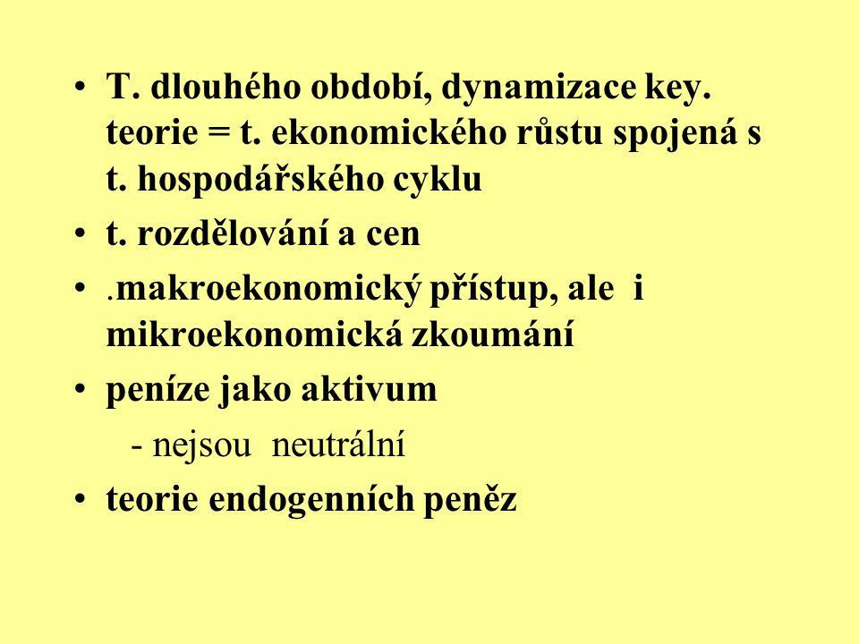 T. dlouhého období, dynamizace key. teorie = t. ekonomického růstu spojená s t. hospodářského cyklu t. rozdělování a cen.makroekonomický přístup, ale