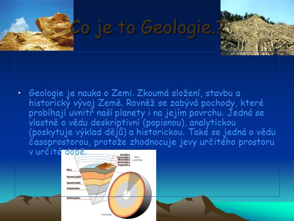 Co je to Geologie.? Geologie je nauka o Zemi. Zkoumá složení, stavbu a historický vývoj Země. Rovněž se zabývá pochody, které probíhají uvnitř naší pl