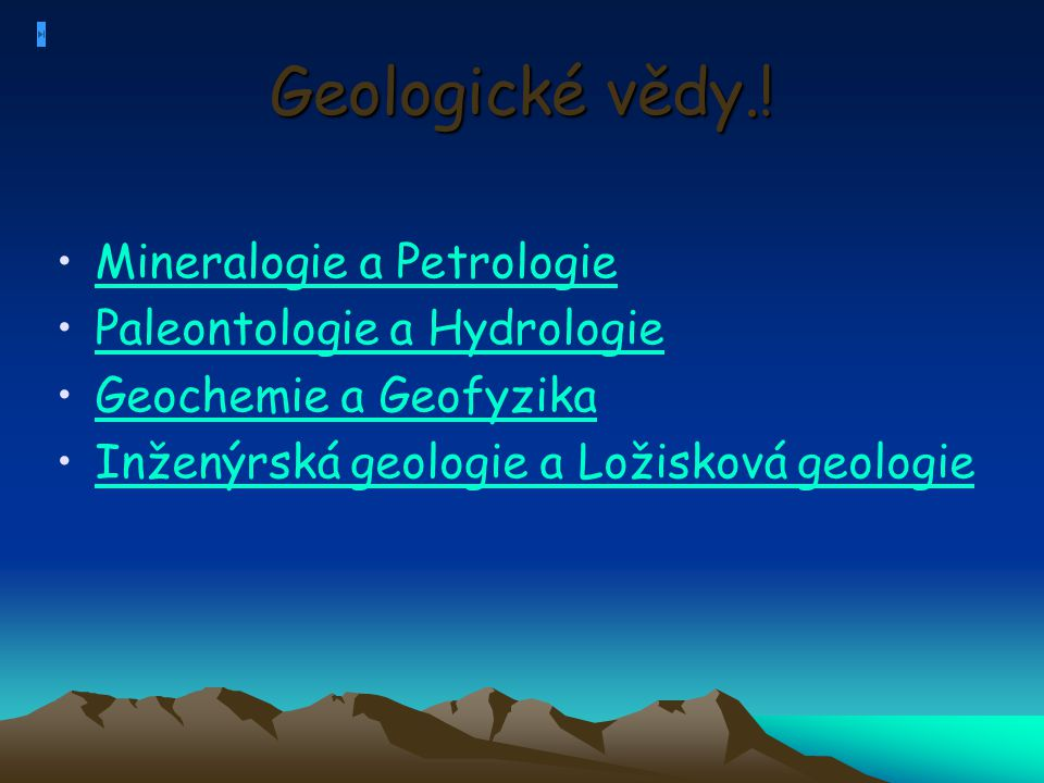 Geologické vědy.! Mineralogie a Petrologie Paleontologie a Hydrologie Geochemie a Geofyzika Inženýrská geologie a Ložisková geologie