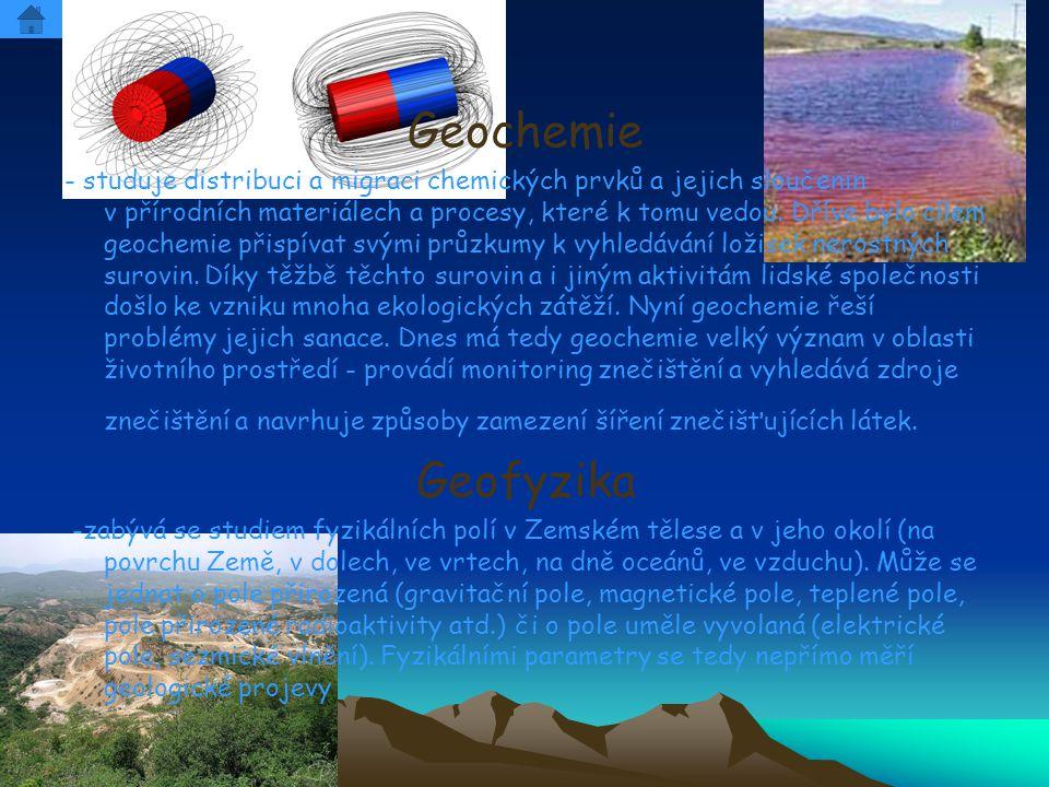 Geochemie - studuje distribuci a migraci chemických prvků a jejich sloučenin v přírodních materiálech a procesy, které k tomu vedou. Dříve bylo cílem