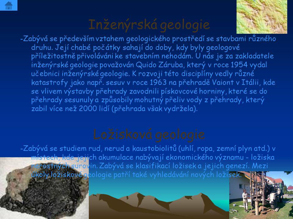 Inženýrská geologie -Zabývá se především vztahem geologického prostředí se stavbami různého druhu. Její chabé počátky sahají do doby, kdy byly geologo