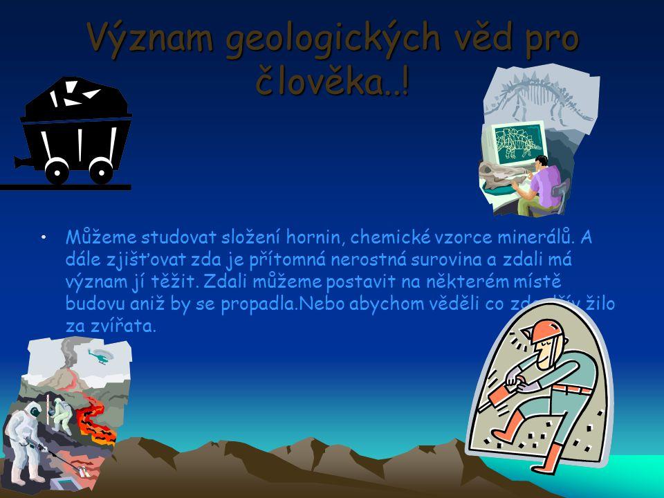 Význam geologických věd pro člověka..! Můžeme studovat složení hornin, chemické vzorce minerálů. A dále zjišťovat zda je přítomná nerostná surovina a