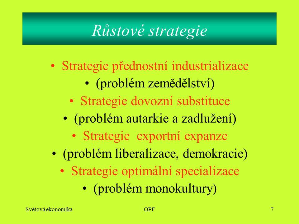 Světová ekonomikaOPF7 Strategie přednostní industrializace (problém zemědělství) Strategie dovozní substituce (problém autarkie a zadlužení) Strategie exportní expanze (problém liberalizace, demokracie) Strategie optimální specializace (problém monokultury) Růstové strategie