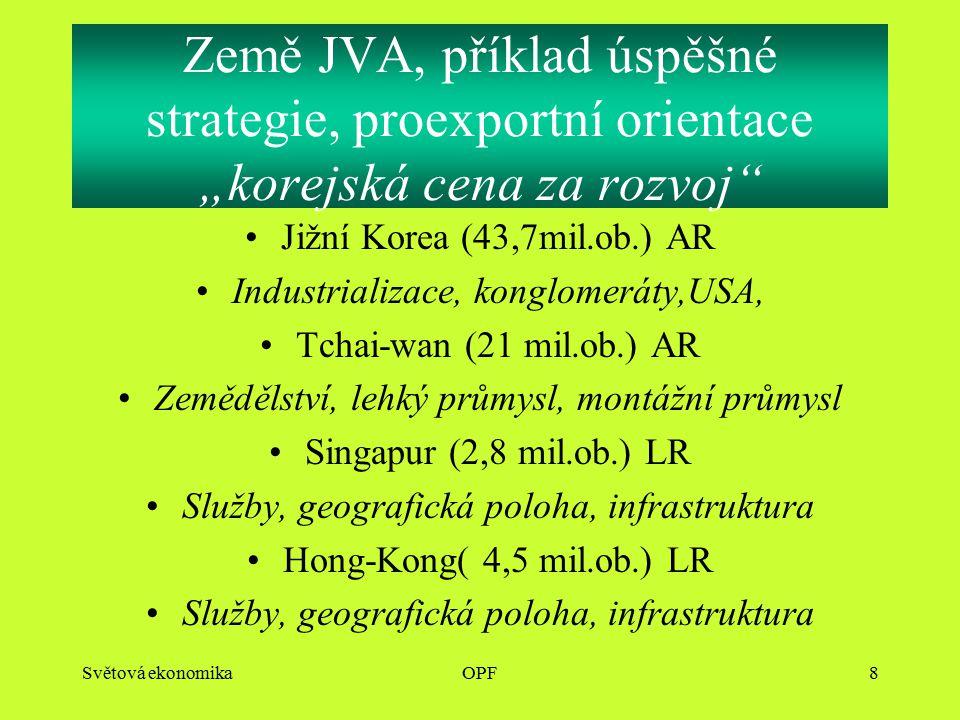 """Světová ekonomikaOPF8 Země JVA, příklad úspěšné strategie, proexportní orientace """"korejská cena za rozvoj Jižní Korea (43,7mil.ob.) AR Industrializace, konglomeráty,USA, Tchai-wan (21 mil.ob.) AR Zemědělství, lehký průmysl, montážní průmysl Singapur (2,8 mil.ob.) LR Služby, geografická poloha, infrastruktura Hong-Kong( 4,5 mil.ob.) LR Služby, geografická poloha, infrastruktura"""