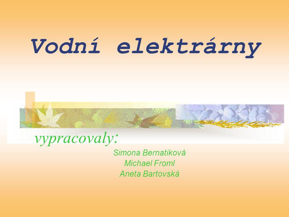 Vodní elektrárny vypracovaly : Simona Bernatiková Michael Froml Aneta Bartovská