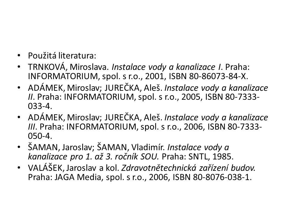 Použitá literatura: TRNKOVÁ, Miroslava. Instalace vody a kanalizace I. Praha: INFORMATORIUM, spol. s r.o., 2001, ISBN 80-86073-84-X. ADÁMEK, Miroslav;