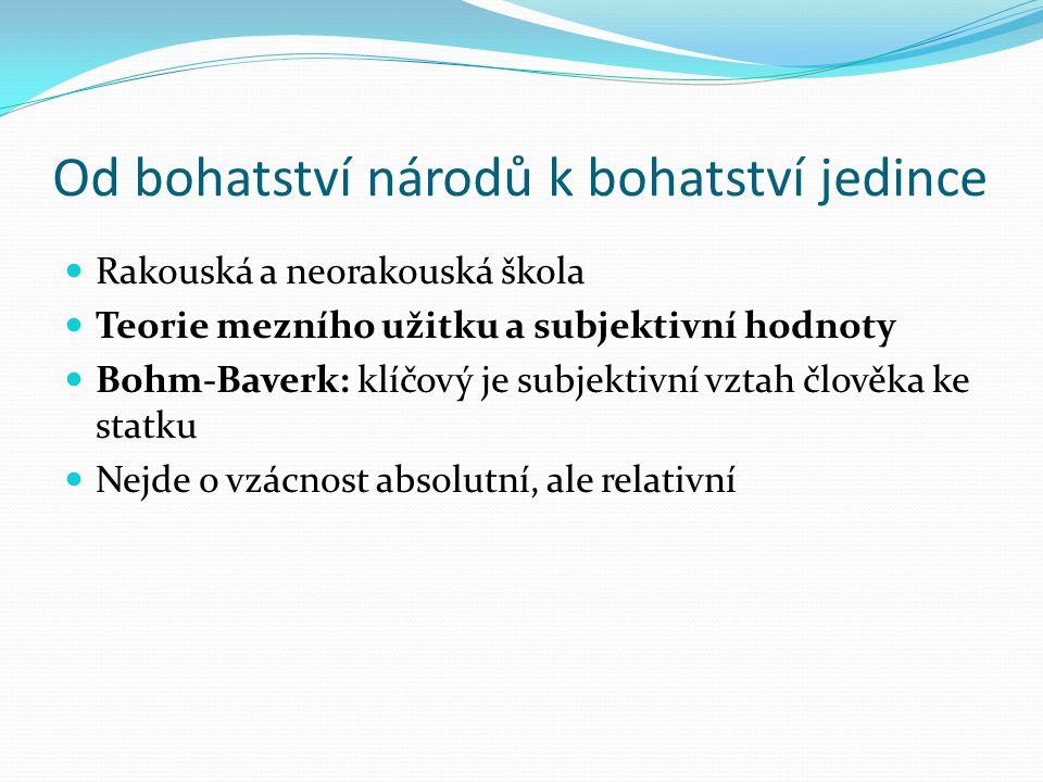 Od bohatství národů k bohatství jedince Rakouská a neorakouská škola Teorie mezního užitku a subjektivní hodnoty Bohm-Baverk: klíčový je subjektivní vztah člověka ke statku Nejde o vzácnost absolutní, ale relativní