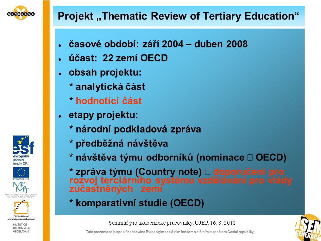 """Projekt """"Thematic Review of Tertiary Education časové období: září 2004 – duben 2008 účast: 22 zemí OECD obsah projektu: * analytická část * hodnotící část etapy projektu: * národní podkladová zpráva * předběžná návštěva * návštěva týmu odborníků (nominace  OECD) * zpráva týmu (Country note)  doporučení pro rozvoj terciárního systému vzdělávání pro vlády zúčastněných zemí * komparativní studie (OECD) Seminář pro akademické pracovníky, UJEP, 16."""