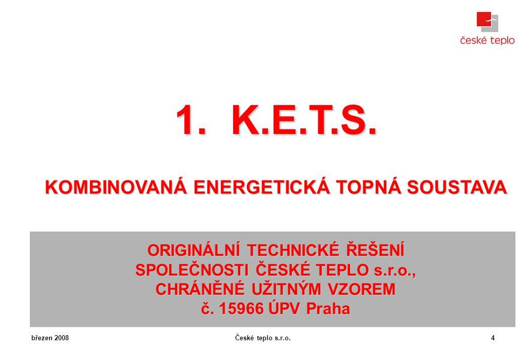 České teplo s.r.o.březen 20084 1. K.E.T.S. KOMBINOVANÁ ENERGETICKÁ TOPNÁ SOUSTAVA ORIGINÁLNÍ TECHNICKÉ ŘEŠENÍ SPOLEČNOSTI ČESKÉ TEPLO s.r.o., CHRÁNĚNÉ