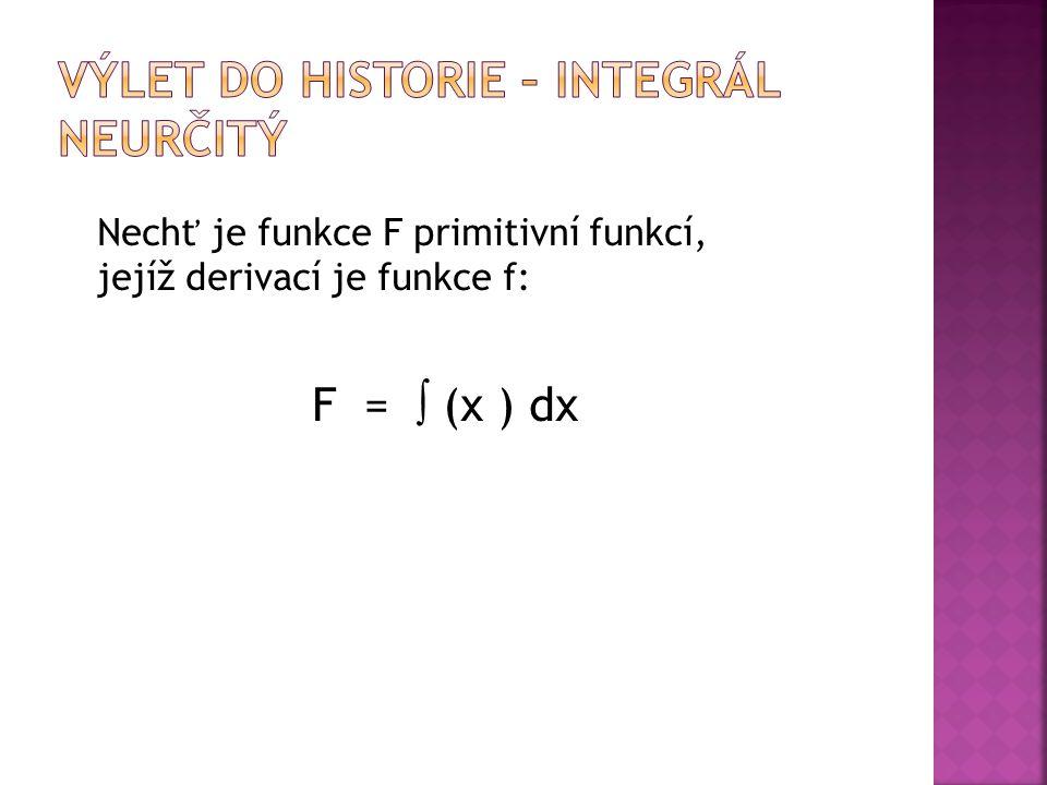 Nechť je funkce F primitivní funkcí, jejíž derivací je funkce f: F =  (x ) dx