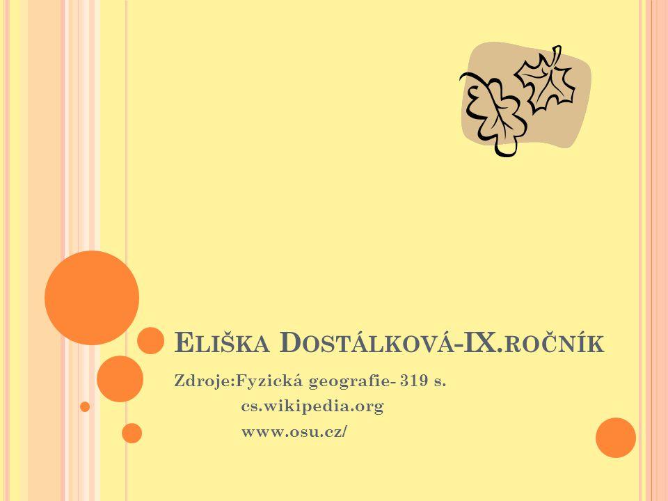 E LIŠKA D OSTÁLKOVÁ -IX. ROČNÍK Zdroje:Fyzická geografie- 319 s. cs.wikipedia.org www.osu.cz/
