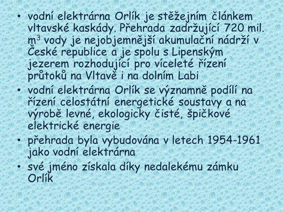 vodní elektrárna Orlík je stěžejním článkem vltavské kaskády. Přehrada zadržující 720 mil. m 3 vody je nejobjemnější akumulační nádrží v České republi