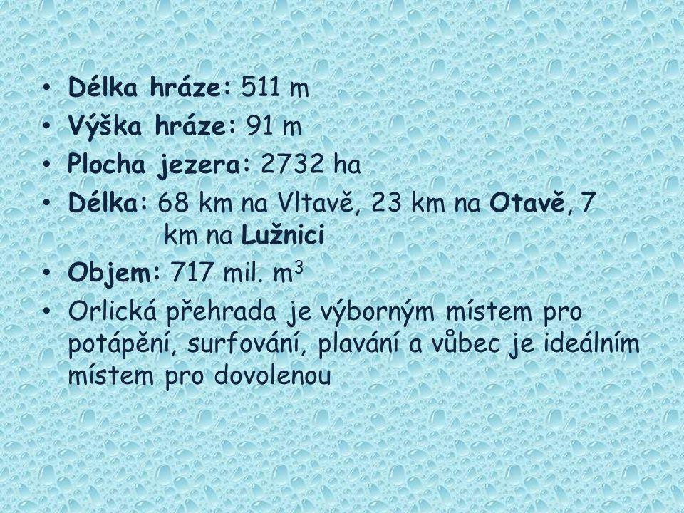 Délka hráze: 511 m Výška hráze: 91 m Plocha jezera: 2732 ha Délka: 68 km na Vltavě, 23 km na Otavě, 7 km na Lužnici Objem: 717 mil. m 3 Orlická přehra