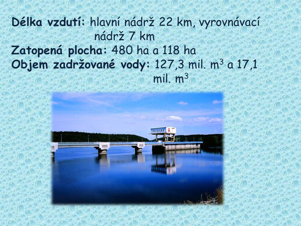 Délka vzdutí: hlavní nádrž 22 km, vyrovnávací nádrž 7 km Zatopená plocha: 480 ha a 118 ha Objem zadržované vody: 127,3 mil. m 3 a 17,1 mil. m 3
