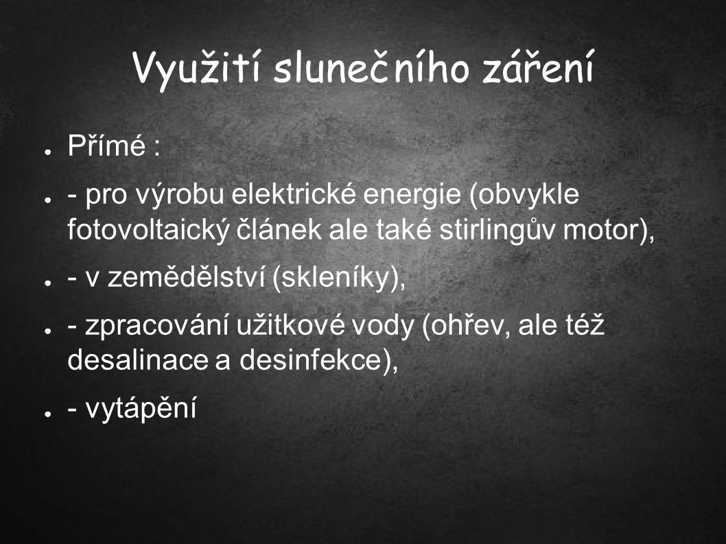 Využití slunečního záření ● Přímé : ● - pro výrobu elektrické energie (obvykle fotovoltaický článek ale také stirlingův motor), ● - v zemědělství (skl