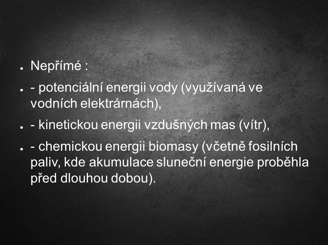 ● Nepřímé : ● - potenciální energii vody (využívaná ve vodních elektrárnách), ● - kinetickou energii vzdušných mas (vítr), ● - chemickou energii bioma