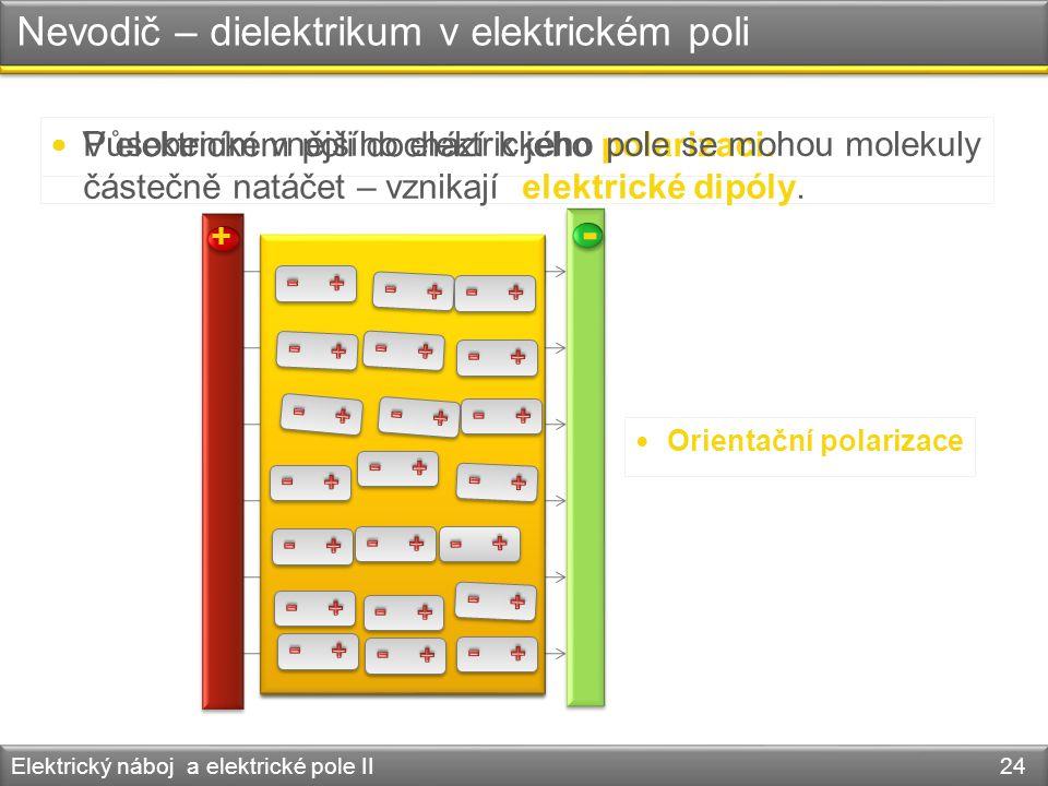 Nevodič – dielektrikum v elektrickém poli Elektrický náboj a elektrické pole II 24 V elektrickém poli dochází k jeho polarizaci. Orientační polarizace