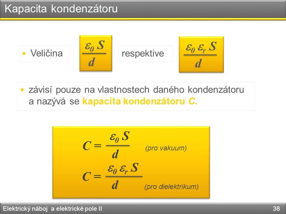 Kapacita kondenzátoru Elektrický náboj a elektrické pole II 38 Veličina  0 S d  0  r S d respektive závisí pouze na vlastnostech daného kondenzátor