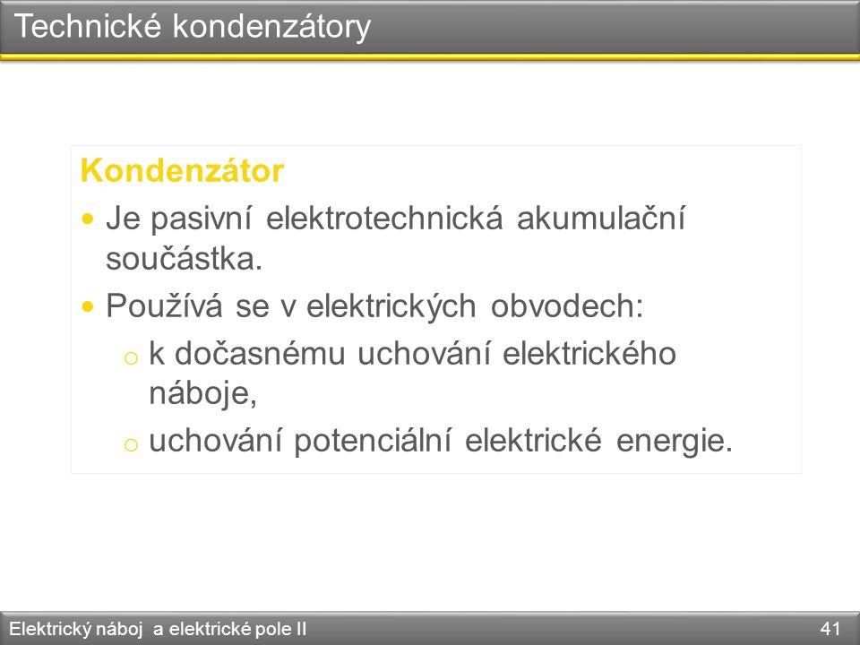 Technické kondenzátory Elektrický náboj a elektrické pole II 41 Kondenzátor Je pasivní elektrotechnická akumulační součástka. Používá se v elektrickýc