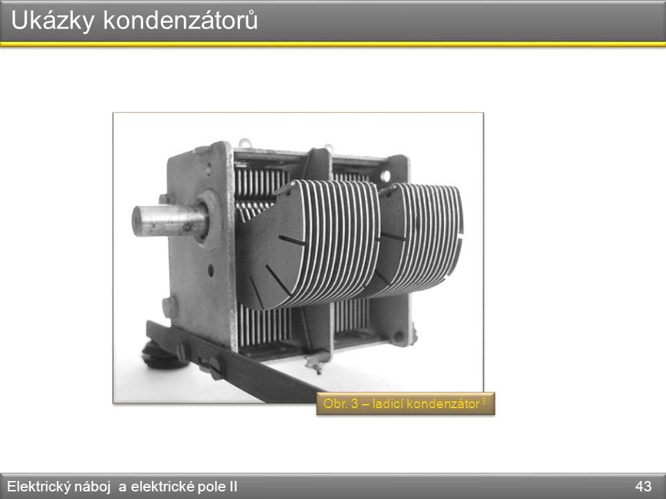 Ukázky kondenzátorů Elektrický náboj a elektrické pole II 43 Obr. 3 – ladicí kondenzátor 3