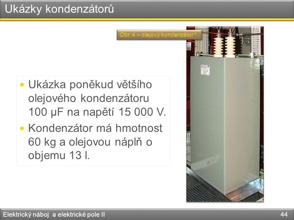 Ukázky kondenzátorů Elektrický náboj a elektrické pole II 44 Ukázka poněkud většího olejového kondenzátoru 100 μF na napětí 15 000 V. Kondenzátor má h