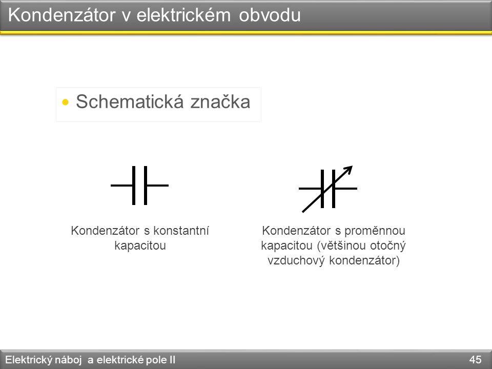 Kondenzátor v elektrickém obvodu Elektrický náboj a elektrické pole II 45 Schematická značka Kondenzátor s konstantní kapacitou Kondenzátor s proměnno