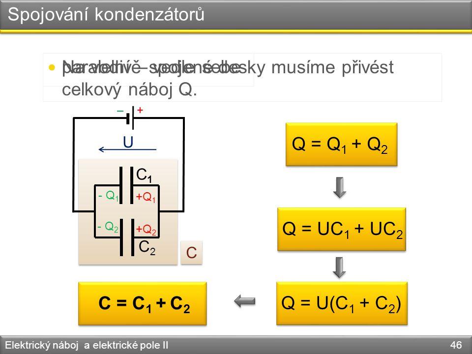 Spojování kondenzátorů Elektrický náboj a elektrické pole II 46 paralelní – vedle sebe C1C1 C2C2 C = C 1 + C 2 - Q 1 - Q 2 +Q 2 +Q 1 C C Na vodivě spo