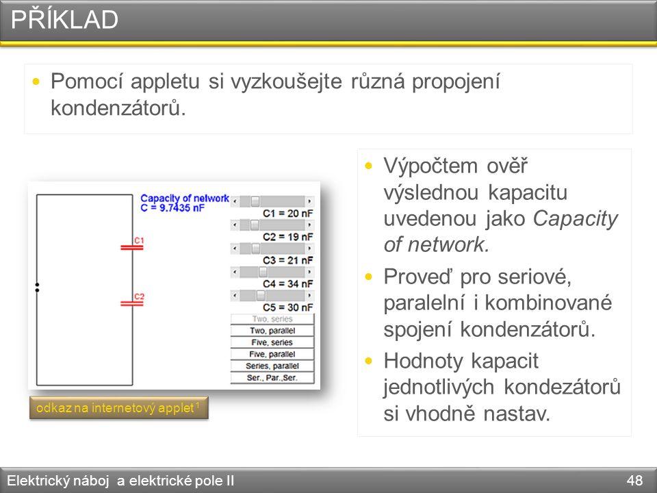 PŘÍKLAD Elektrický náboj a elektrické pole II 48 Pomocí appletu si vyzkoušejte různá propojení kondenzátorů. Výpočtem ověř výslednou kapacitu uvedenou