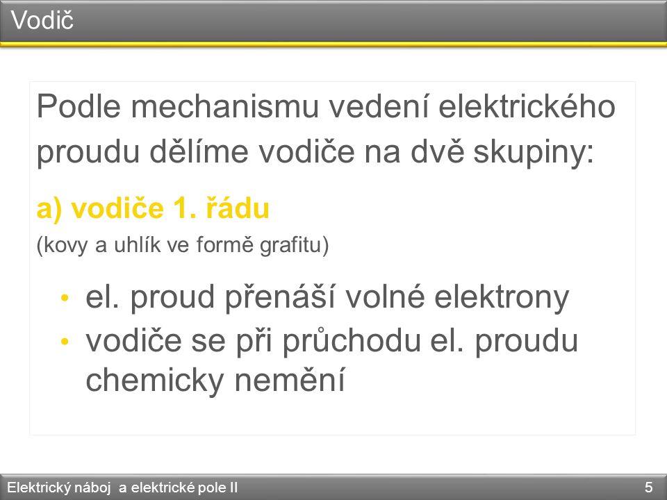 Vodič Podle mechanismu vedení elektrického proudu dělíme vodiče na dvě skupiny: a) vodiče 1. řádu (kovy a uhlík ve formě grafitu) el. proud přenáší vo
