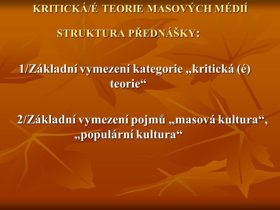 """KRITICKÁ/É TEORIE MASOVÝCH MÉDIÍ STRUKTURA PŘEDNÁŠKY : 1/Základní vymezení kategorie """"kritická (é) teorie 1/Základní vymezení kategorie """"kritická (é) teorie 2/Základní vymezení pojmů """"masová kultura , """"populární kultura 2/Základní vymezení pojmů """"masová kultura , """"populární kultura"""
