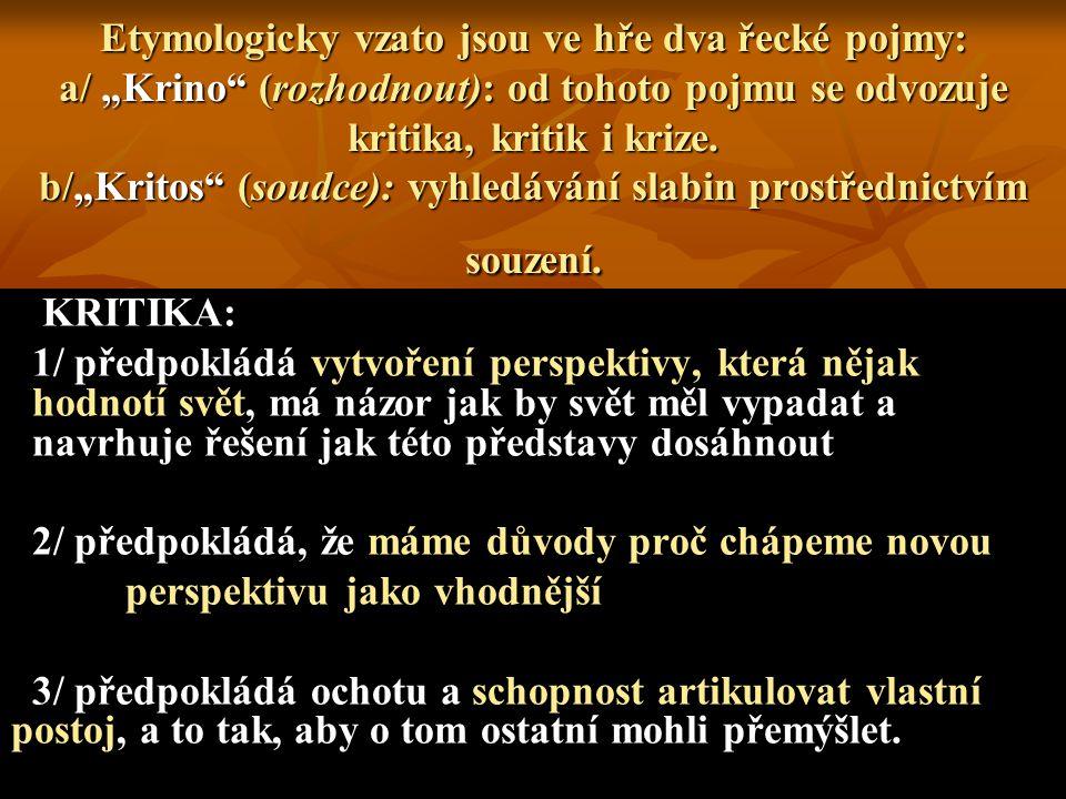 """Etymologicky vzato jsou ve hře dva řecké pojmy: a/ """"Krino"""" (rozhodnout): od tohoto pojmu se odvozuje kritika, kritik i krize. b/""""Kritos"""" (soudce): vyh"""