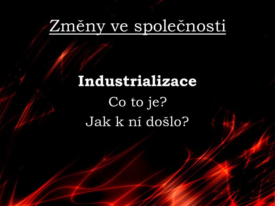 Změny ve společnosti Industrializace Co to je? Jak k ní došlo?