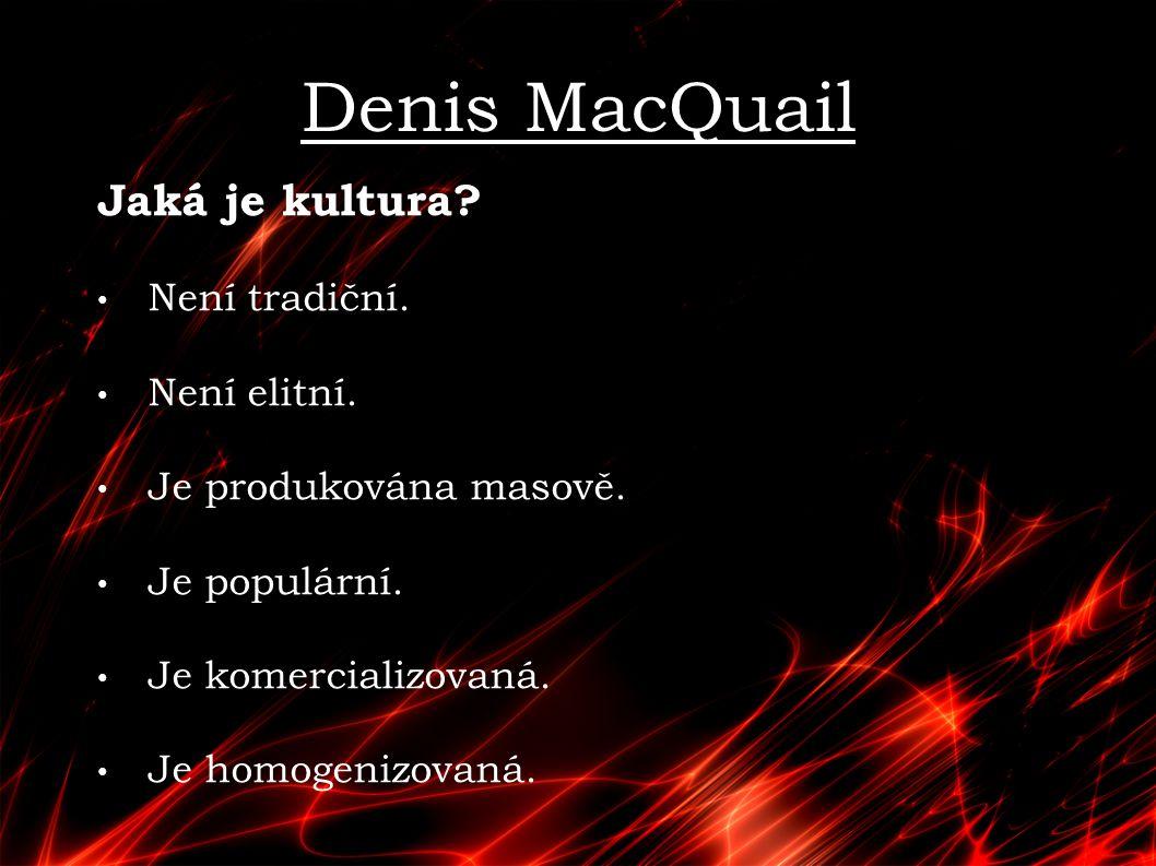 Denis MacQuail Jaká je kultura? Není tradiční. Není elitní. Je produkována masově. Je populární. Je komercializovaná. Je homogenizovaná.