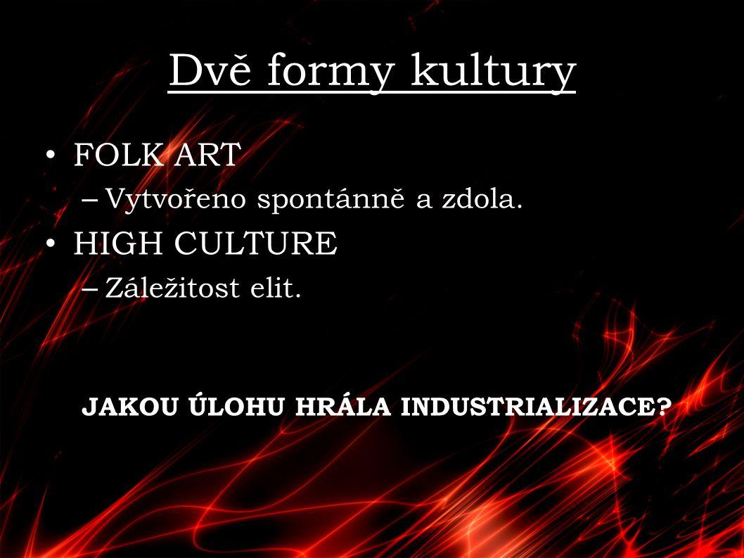 Dvě formy kultury FOLK ART – Vytvořeno spontánně a zdola. HIGH CULTURE – Záležitost elit. JAKOU ÚLOHU HRÁLA INDUSTRIALIZACE?